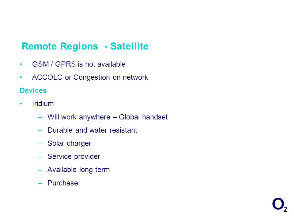Remote Regions - Satellite Iridium & Thuraya –GSM / Satellite solution –Business Handset BGAN - Data –Global coverage –Easy to use – phone / fax & laptop –Compact & lightweight –Secure internet access – military requirements –Access internal networks