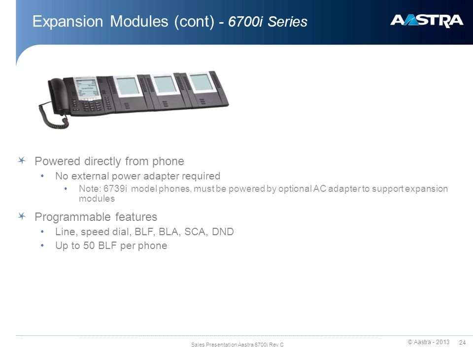 © Aastra - 2013 24 Sales Presentation Aastra 6700i Rev C Expansion Modules (cont) - 6700i Series Powered directly from phone No external power adapter required Note: 6739i model phones, must be powered by optional AC adapter to support expansion modules Programmable features Line, speed dial, BLF, BLA, SCA, DND Up to 50 BLF per phone