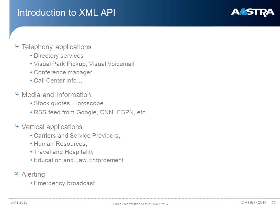 © Aastra - 2013 32 Sales Presentation Aastra 6700i Rev C Introduction to XML API June 2010 Telephony applications Directory services Visual Park Pickup, Visual Voicemail Conference manager Call Center info… Media and Information Stock quotes, Horoscope RSS feed from Google, CNN, ESPN, etc Vertical applications Carriers and Service Providers, Human Resources, Travel and Hospitality Education and Law Enforcement Alerting Emergency broadcast