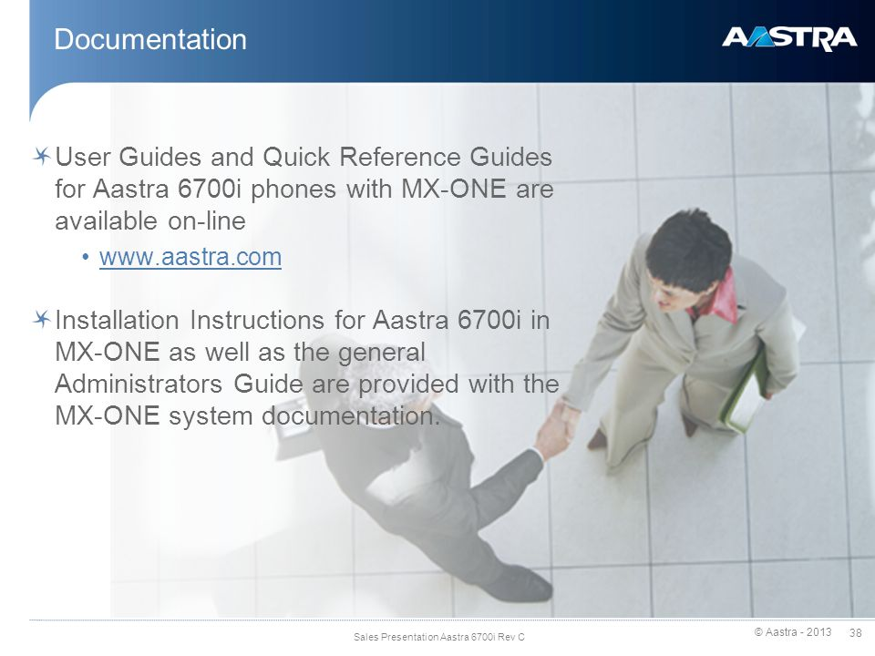 © Aastra - 2013 38 Sales Presentation Aastra 6700i Rev C Documentation User Guides and Quick Reference Guides for Aastra 6700i phones with MX-ONE are available on-line www.aastra.com Installation Instructions for Aastra 6700i in MX-ONE as well as the general Administrators Guide are provided with the MX-ONE system documentation.