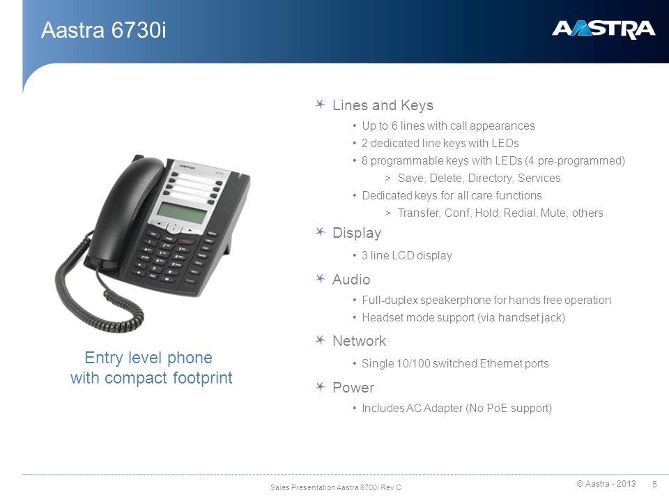© Aastra - 2013 6 Sales Presentation Aastra 6700i Rev C Aastra 6731i Lines and Keys Up to 6 lines with call appearances 2 dedicated line keys with LEDs 8 programmable keys with LEDs (4 pre-programmed) >Save, Delete, Directory, Services Dedicated keys for all core functions >Transfer, Conf, Hold, Redial, Mute, others Display 3 line LCD display Audio Full-duplex speakerphone for hands free operation Headset mode support (via handset jack) Aastra Hi-Q™ Audio Technology Network Dual 10/100 switched Ethernet ports Power Integrated PoE (IEEE 802.3af) support Enhanced version of 6730i
