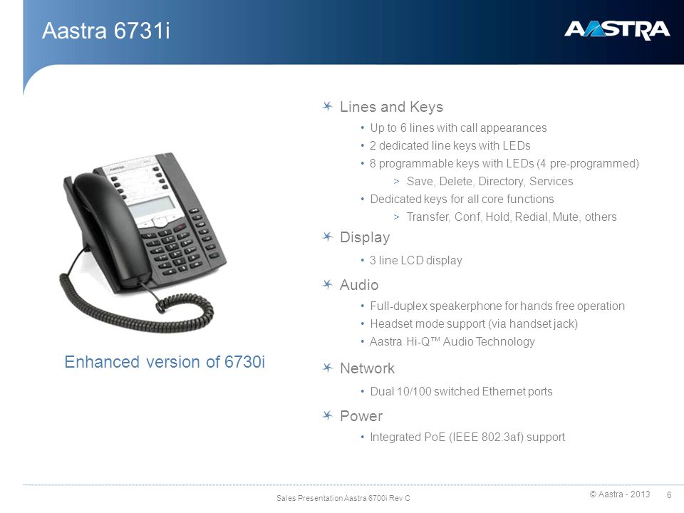 © Aastra - 2013 7 Sales Presentation Aastra 6700i Rev C Aastra 6730i / 6731i - Physical Attributes Navigational keys HAC Handset Hold Hang up/ Goodbye Volume control Mute Speakerphone/Headset key with LED Full duplex Speakerphone Redial 3 Lines LCD Options Transfer Line 1 & Line 2 keys with LEDs Message Waiting Lamp 8 programmable keys with LED Pre-programmed functions: Save, Delete, Directory and Services Conference Callers List