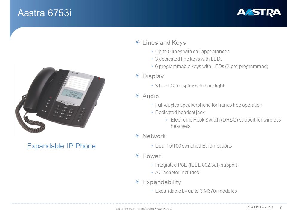 © Aastra - 2013 9 Sales Presentation Aastra 6700i Rev C Aastra 6753i - Physical Attributes Navigational keys HAC Handset Goodbye Hold Redial Volume Control Full duplex Speakerphone Service 3 Lines LCD 3 call appearance lines Mute Message Waiting Lamp 6 programmable keys with LEDs (pre-programmed SAVE and DELETE functions) Speakerphone / headset toggle
