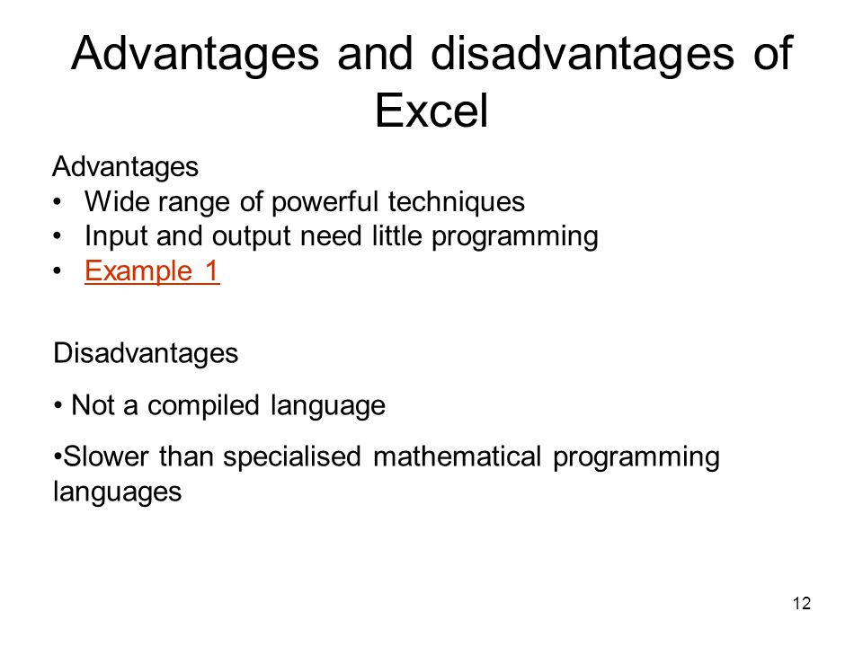 12 Advantages and disadvantages of Excel Advantages Wide range of powerful techniques Input and output need little programming Example 1 Disadvantages Not a compiled language Slower than specialised mathematical programming languages