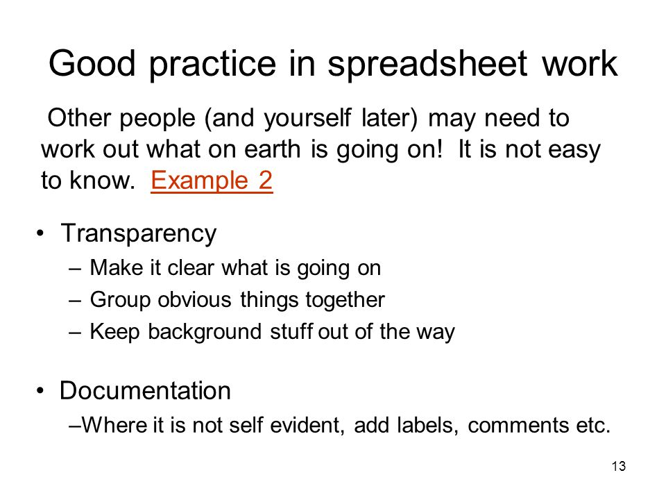 13 Good practice in spreadsheet work Transparency –Make it clear what is going on –Group obvious things together –Keep background stuff out of the way Documentation –Where it is not self evident, add labels, comments etc.