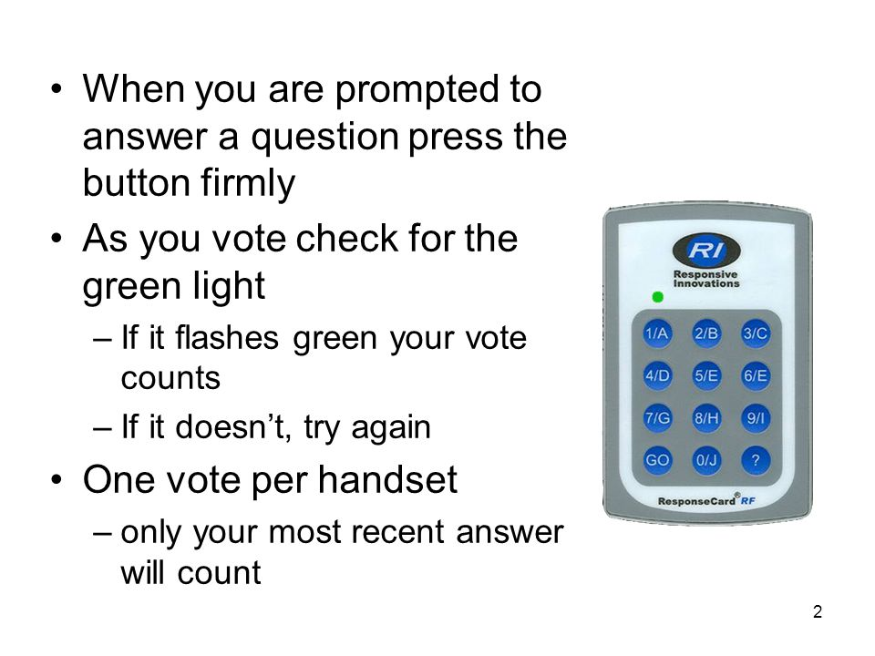 2 When you are prompted to answer a question press the button firmly As you vote check for the green light –If it flashes green your vote counts –If it doesn't, try again One vote per handset –only your most recent answer will count