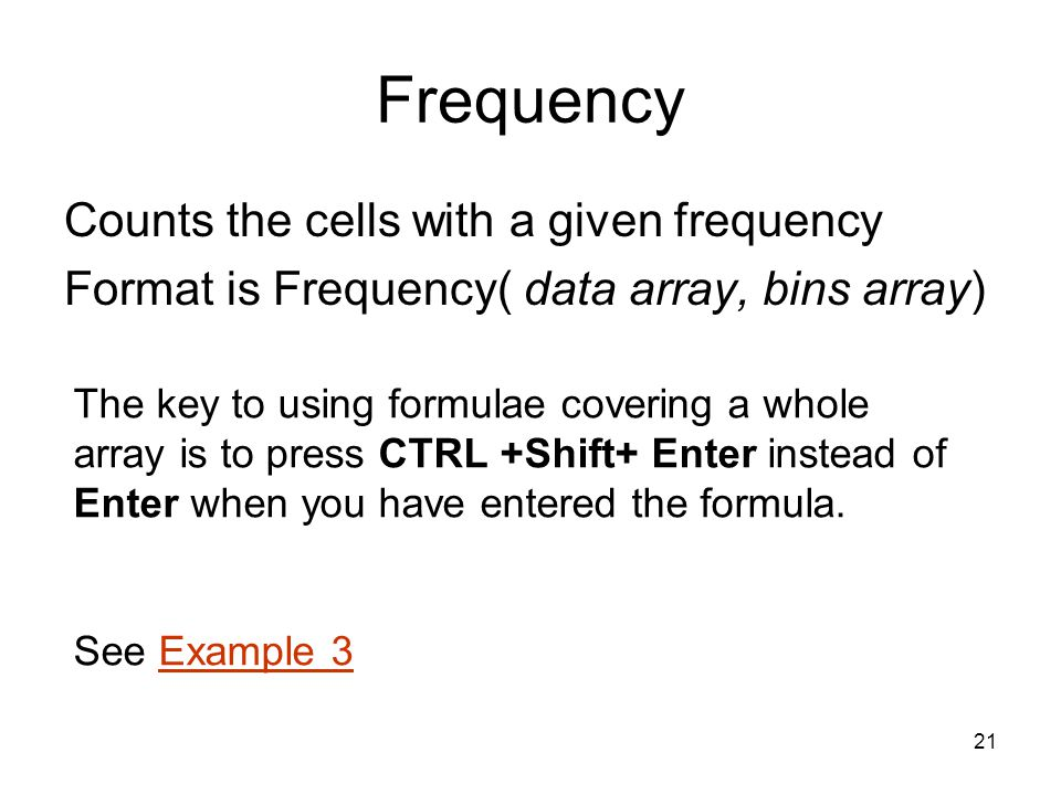 21 Frequency Counts the cells with a given frequency Format is Frequency( data array, bins array) The key to using formulae covering a whole array is to press CTRL +Shift+ Enter instead of Enter when you have entered the formula.