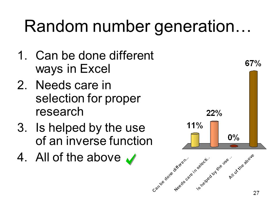 27 Random number generation… 1.Can be done different ways in Excel 2.Needs care in selection for proper research 3.Is helped by the use of an inverse function 4.All of the above