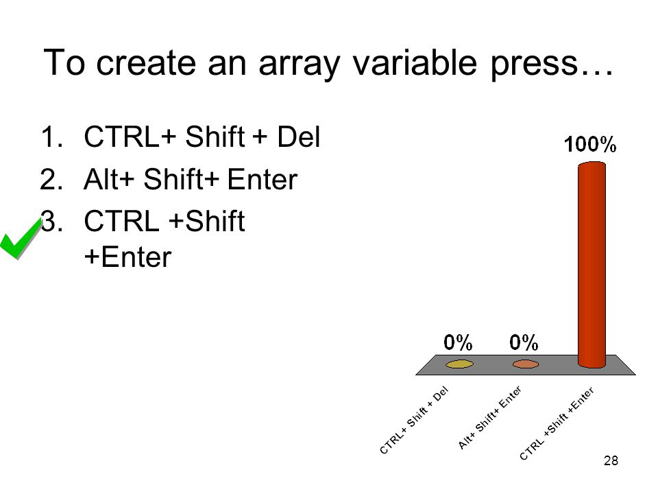 28 To create an array variable press… 1.CTRL+ Shift + Del 2.Alt+ Shift+ Enter 3.CTRL +Shift +Enter