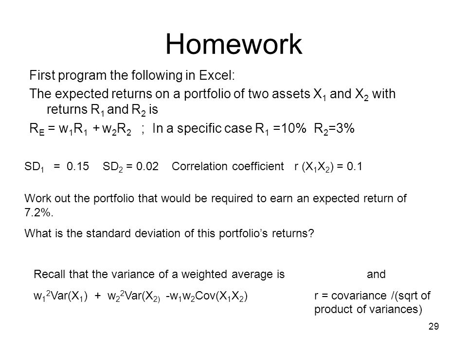 29 Homework First program the following in Excel: The expected returns on a portfolio of two assets X 1 and X 2 with returns R 1 and R 2 is R E = w 1 R 1 + w 2 R 2 ; In a specific case R 1 =10% R 2 =3% SD 1 = 0.15 SD 2 = 0.02 Correlation coefficient r (X 1 X 2 ) = 0.1 Work out the portfolio that would be required to earn an expected return of 7.2%.