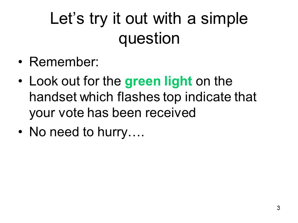 3 Let's try it out with a simple question Remember: Look out for the green light on the handset which flashes top indicate that your vote has been received No need to hurry….