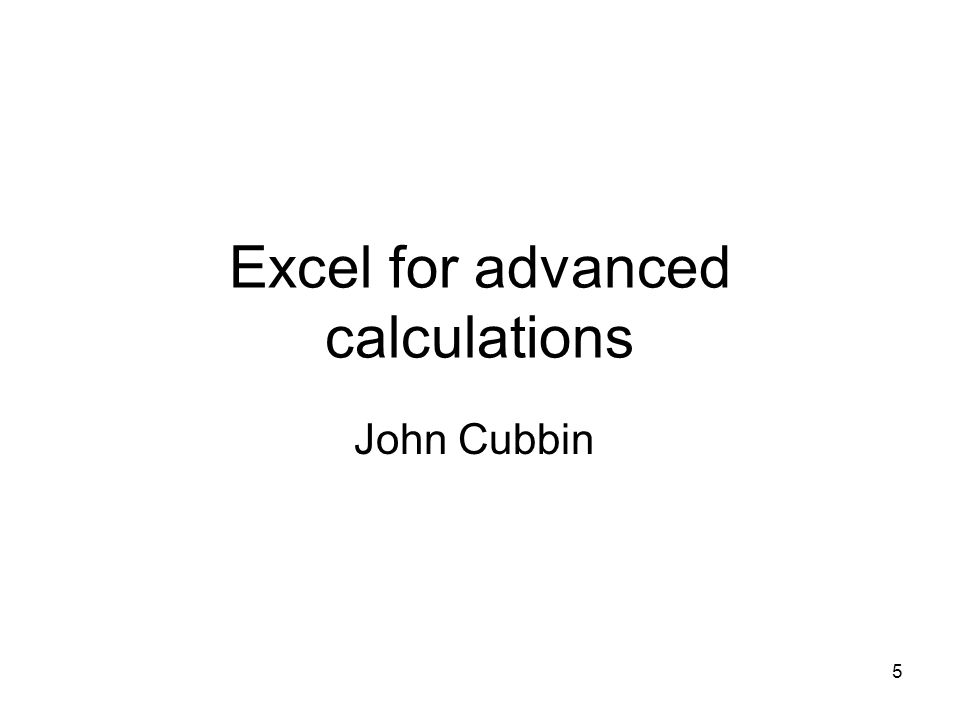 5 Excel for advanced calculations John Cubbin