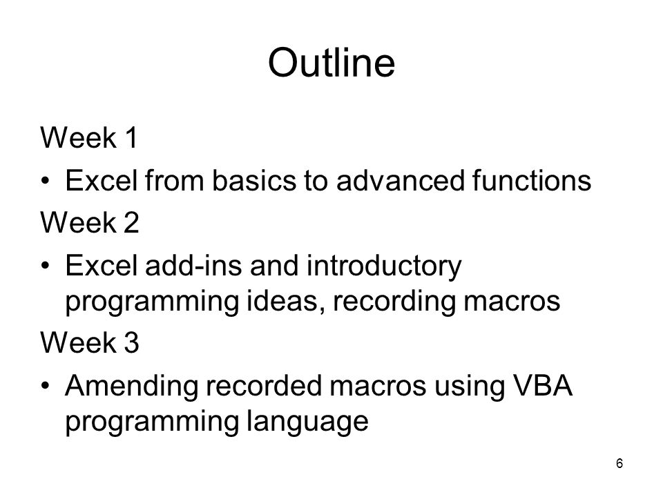 6 Outline Week 1 Excel from basics to advanced functions Week 2 Excel add-ins and introductory programming ideas, recording macros Week 3 Amending recorded macros using VBA programming language