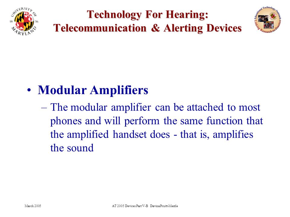 March 2005AT 2005 Devices Part V-B Davina Pruitt-Mentle 11 Technology For Hearing: Telecommunication & Alerting Devices Modular Amplifiers –The modular amplifier can be attached to most phones and will perform the same function that the amplified handset does - that is, amplifies the sound