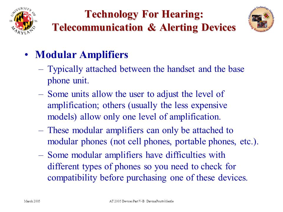 March 2005AT 2005 Devices Part V-B Davina Pruitt-Mentle 12 Technology For Hearing: Telecommunication & Alerting Devices Modular Amplifiers –Typically attached between the handset and the base phone unit.