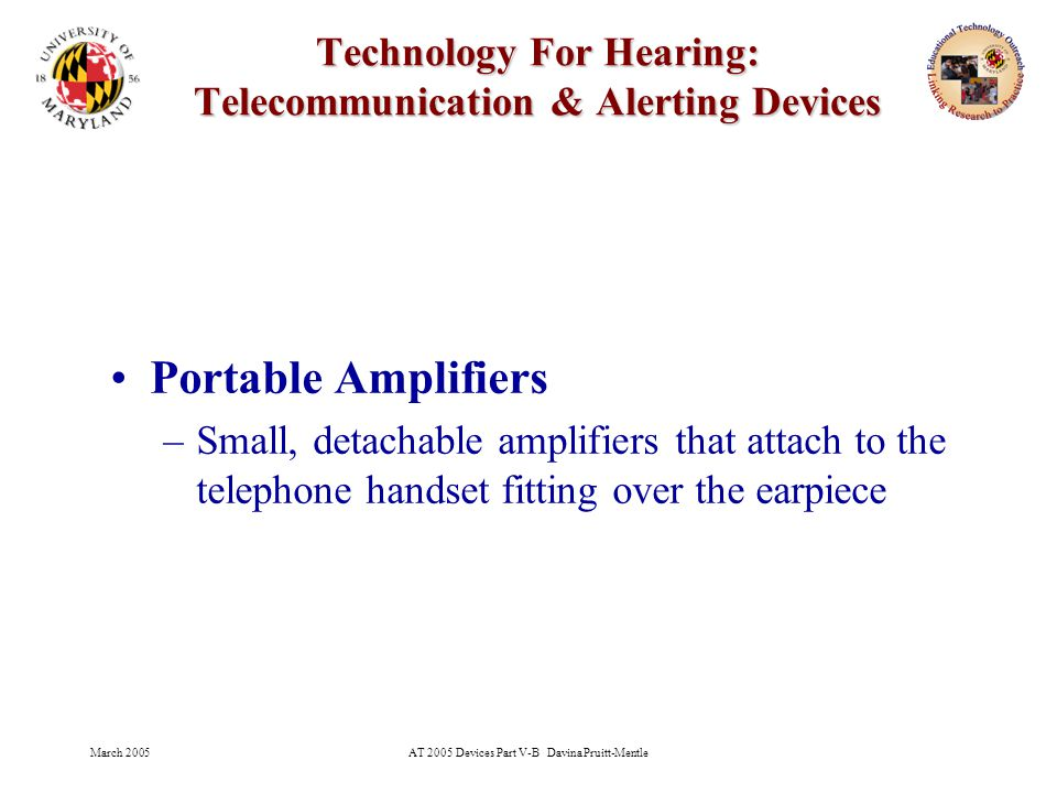 March 2005AT 2005 Devices Part V-B Davina Pruitt-Mentle 14 Technology For Hearing: Telecommunication & Alerting Devices Portable Amplifiers –Small, detachable amplifiers that attach to the telephone handset fitting over the earpiece