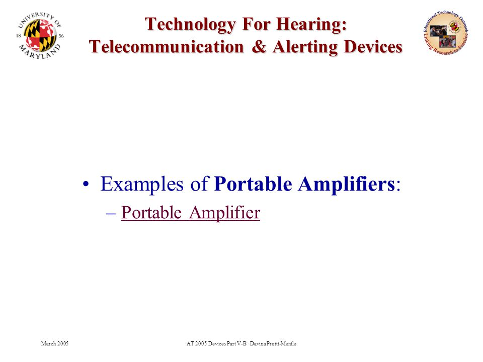 March 2005AT 2005 Devices Part V-B Davina Pruitt-Mentle 16 Technology For Hearing: Telecommunication & Alerting Devices Examples of Portable Amplifiers: –Portable AmplifierPortable Amplifier