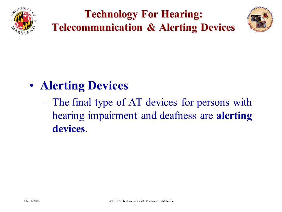 March 2005AT 2005 Devices Part V-B Davina Pruitt-Mentle 22 Technology For Hearing: Telecommunication & Alerting Devices Alerting Devices –The final type of AT devices for persons with hearing impairment and deafness are alerting devices.