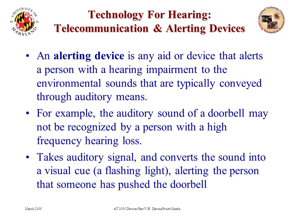 March 2005AT 2005 Devices Part V-B Davina Pruitt-Mentle 23 Technology For Hearing: Telecommunication & Alerting Devices An alerting device is any aid or device that alerts a person with a hearing impairment to the environmental sounds that are typically conveyed through auditory means.