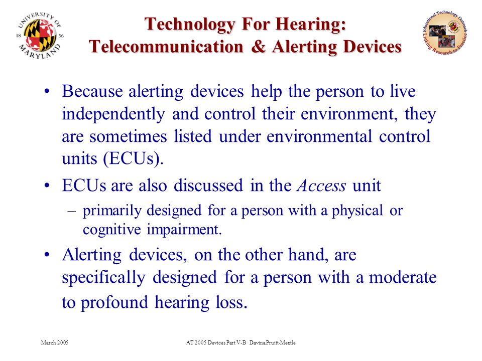 March 2005AT 2005 Devices Part V-B Davina Pruitt-Mentle 24 Technology For Hearing: Telecommunication & Alerting Devices Because alerting devices help the person to live independently and control their environment, they are sometimes listed under environmental control units (ECUs).