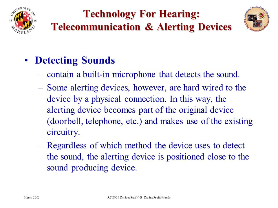 March 2005AT 2005 Devices Part V-B Davina Pruitt-Mentle 26 Technology For Hearing: Telecommunication & Alerting Devices Detecting Sounds –contain a built-in microphone that detects the sound.
