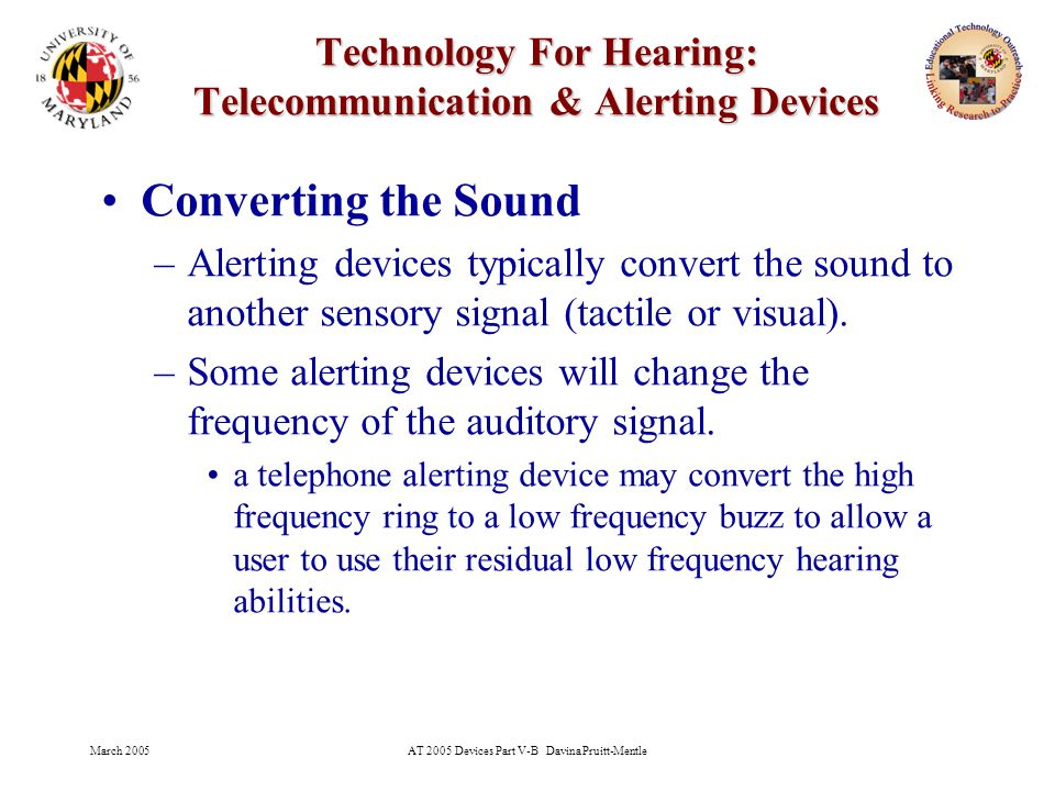 March 2005AT 2005 Devices Part V-B Davina Pruitt-Mentle 27 Technology For Hearing: Telecommunication & Alerting Devices Converting the Sound –Alerting devices typically convert the sound to another sensory signal (tactile or visual).