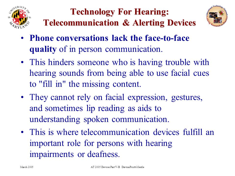 March 2005AT 2005 Devices Part V-B Davina Pruitt-Mentle 4 Technology For Hearing: Telecommunication & Alerting Devices Phone conversations lack the face-to-face quality of in person communication.