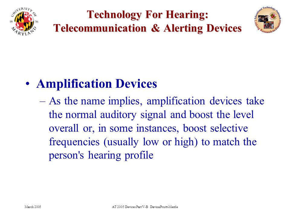 March 2005AT 2005 Devices Part V-B Davina Pruitt-Mentle 5 Technology For Hearing: Telecommunication & Alerting Devices Amplification Devices –As the name implies, amplification devices take the normal auditory signal and boost the level overall or, in some instances, boost selective frequencies (usually low or high) to match the person s hearing profile