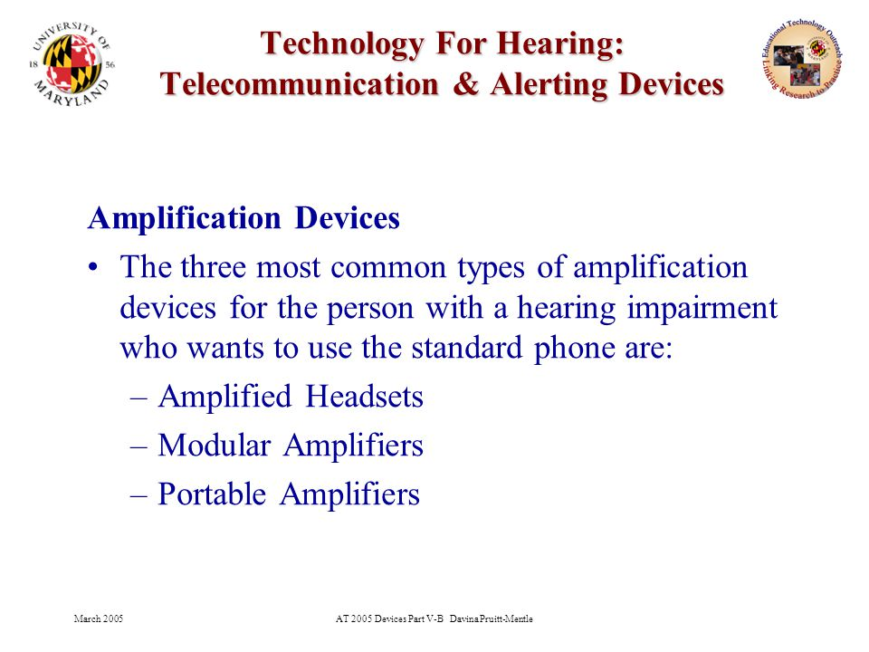 March 2005AT 2005 Devices Part V-B Davina Pruitt-Mentle 28 Technology For Hearing: Telecommunication & Alerting Devices Signal the User –All alerting devices will use the alternative sensory channel (tactile, visual, or modified auditory) to alert the user that an auditory signal has been issued.