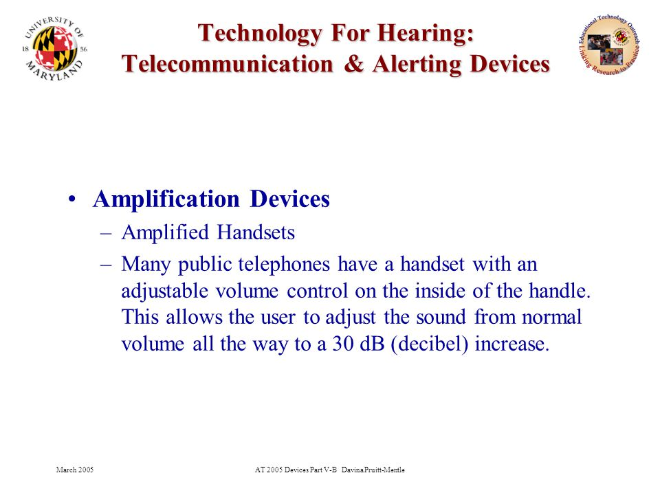 March 2005AT 2005 Devices Part V-B Davina Pruitt-Mentle 19 Technology For Hearing: Telecommunication & Alerting Devices To work, a TTY must be communicating with another TTY.
