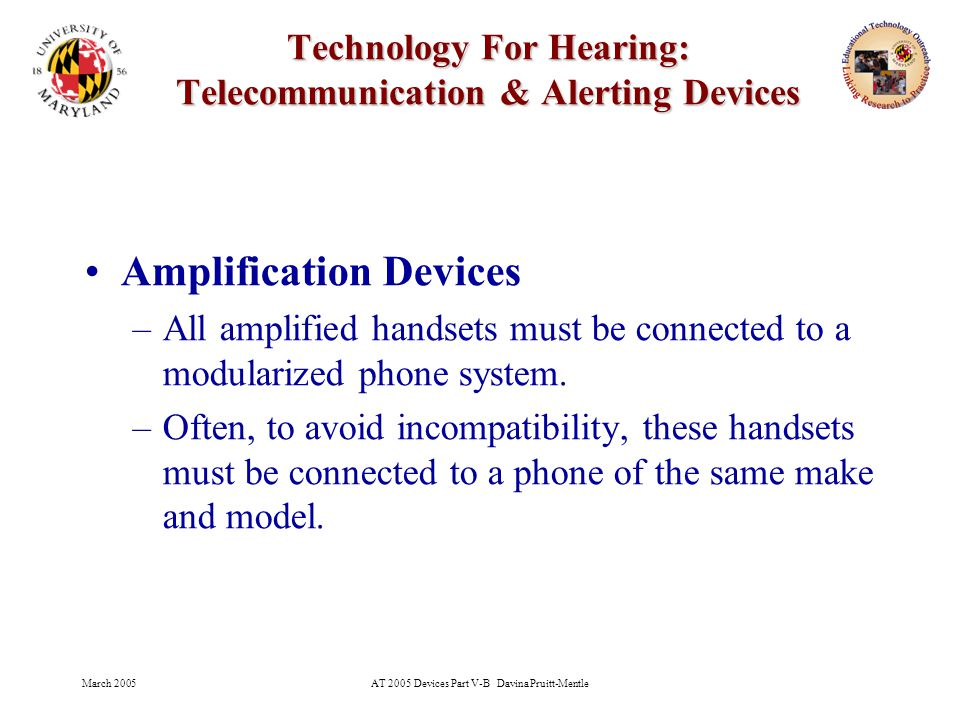 March 2005AT 2005 Devices Part V-B Davina Pruitt-Mentle 20 Technology For Hearing: Telecommunication & Alerting Devices TTY accepts the auditory tones and converts them into characters and displays these on the text display or prints them onto a printer (if included in the TTY).