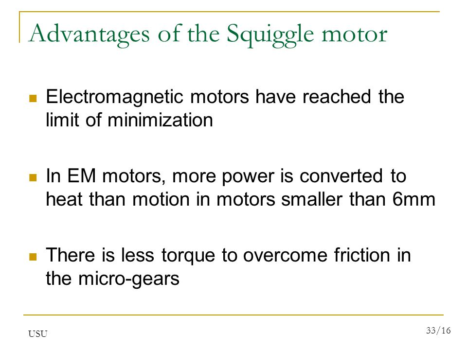 USU 33/16 Advantages of the Squiggle motor Electromagnetic motors have reached the limit of minimization In EM motors, more power is converted to heat than motion in motors smaller than 6mm There is less torque to overcome friction in the micro-gears