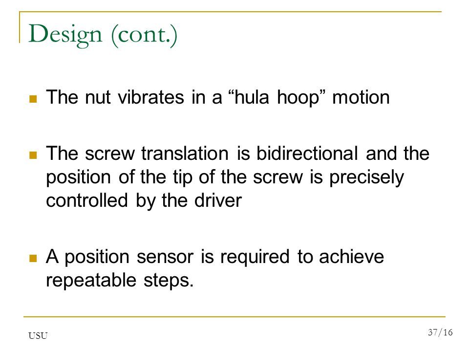 USU 37/16 Design (cont.) The nut vibrates in a hula hoop motion The screw translation is bidirectional and the position of the tip of the screw is precisely controlled by the driver A position sensor is required to achieve repeatable steps.