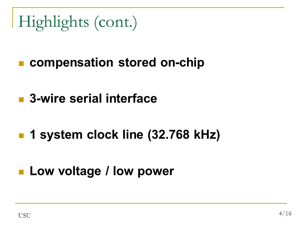 USU 4/16 Highlights (cont.) compensation stored on-chip 3-wire serial interface 1 system clock line (32.768 kHz) Low voltage / low power