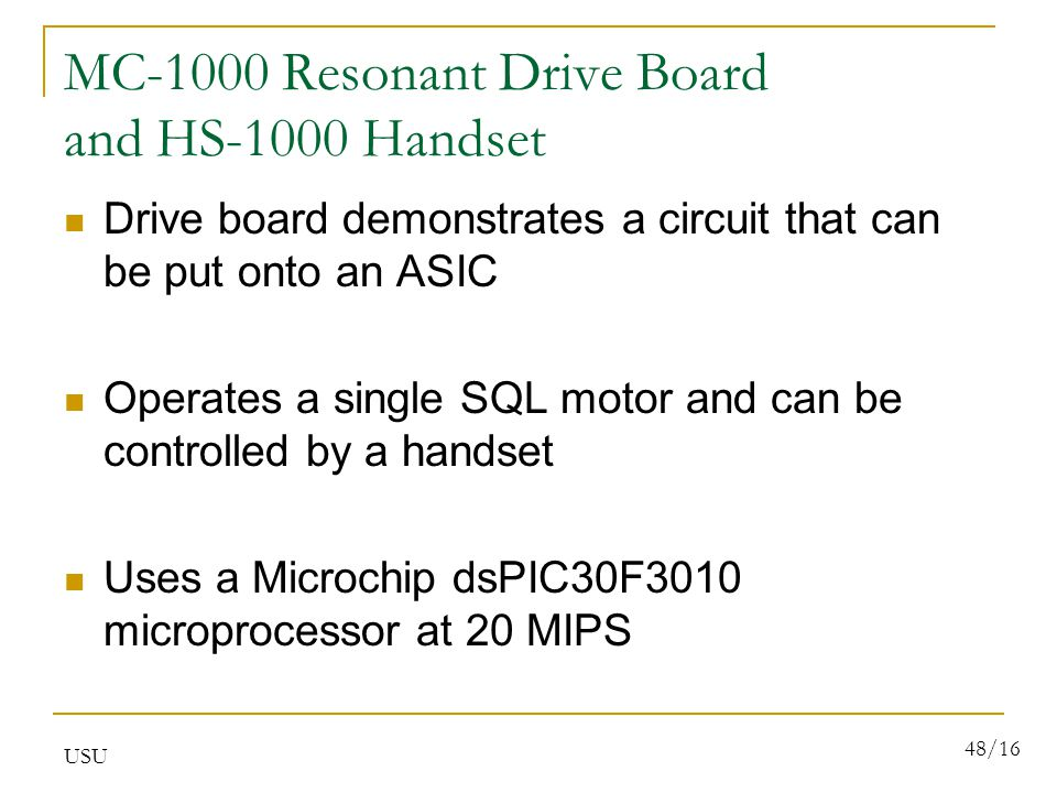 USU 48/16 MC-1000 Resonant Drive Board and HS-1000 Handset Drive board demonstrates a circuit that can be put onto an ASIC Operates a single SQL motor and can be controlled by a handset Uses a Microchip dsPIC30F3010 microprocessor at 20 MIPS