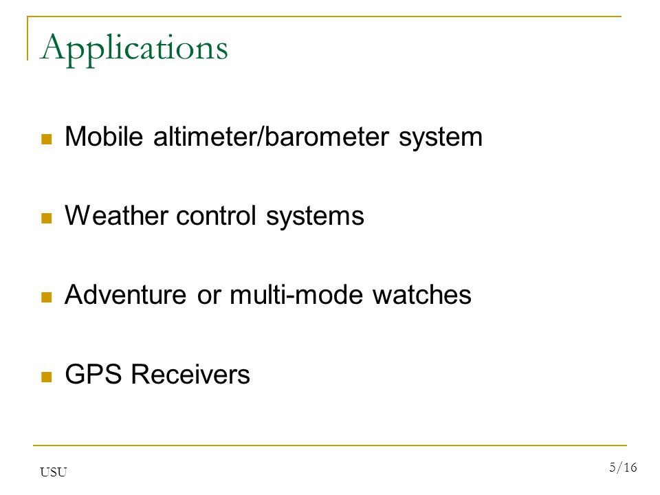 USU 5/16 Applications Mobile altimeter/barometer system Weather control systems Adventure or multi-mode watches GPS Receivers