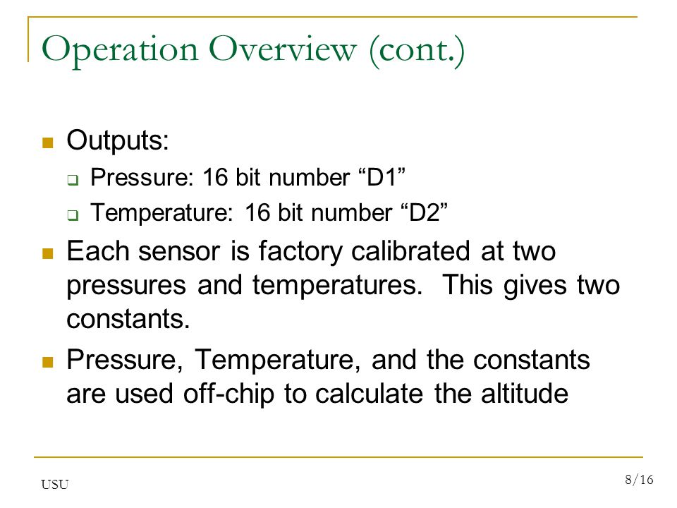 USU 8/16 Operation Overview (cont.) Outputs:  Pressure: 16 bit number D1  Temperature: 16 bit number D2 Each sensor is factory calibrated at two pressures and temperatures.