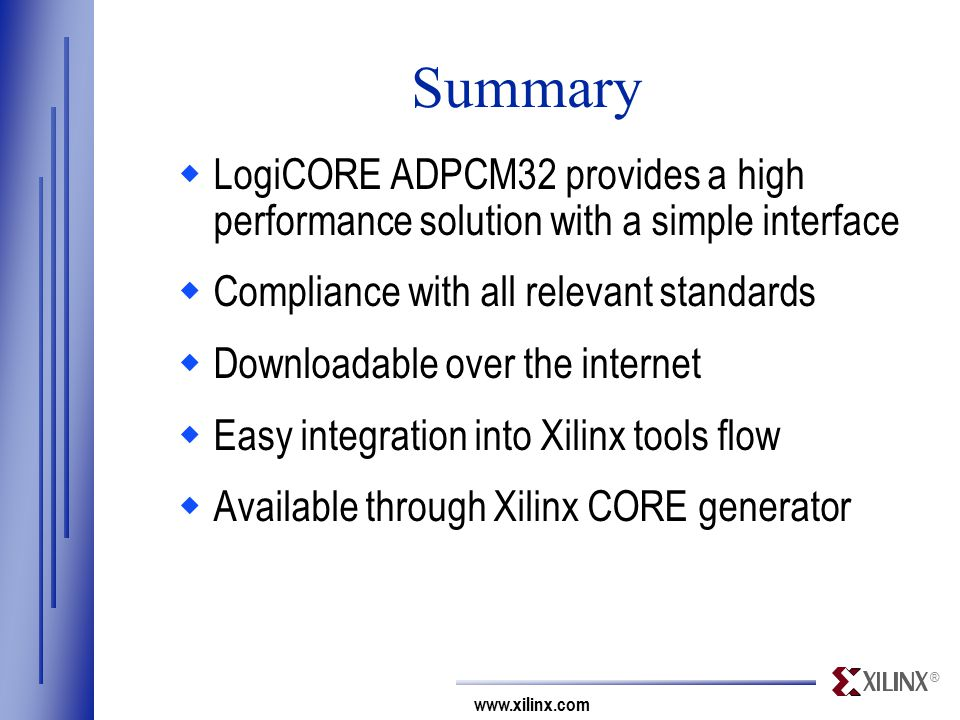 ® www.xilinx.com Summary  LogiCORE ADPCM32 provides a high performance solution with a simple interface  Compliance with all relevant standards  Downloadable over the internet  Easy integration into Xilinx tools flow  Available through Xilinx CORE generator