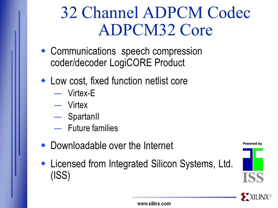 ® www.xilinx.com 32 Channel ADPCM Codec ADPCM32 Core  Communications speech compression coder/decoder LogiCORE Product  Low cost, fixed function netlist core —Virtex-E —Virtex —SpartanII —Future families  Downloadable over the Internet  Licensed from Integrated Silicon Systems, Ltd.