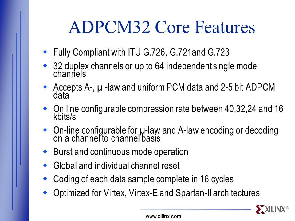 ® www.xilinx.com ADPCM32 Core Features  Fully Compliant with ITU G.726, G.721and G.723  32 duplex channels or up to 64 independent single mode channels  Accepts A-, µ -law and uniform PCM data and 2-5 bit ADPCM data  On line configurable compression rate between 40,32,24 and 16 kbits/s  On-line configurable for µ-law and A-law encoding or decoding on a channel to channel basis  Burst and continuous mode operation  Global and individual channel reset  Coding of each data sample complete in 16 cycles  Optimized for Virtex, Virtex-E and Spartan-II architectures