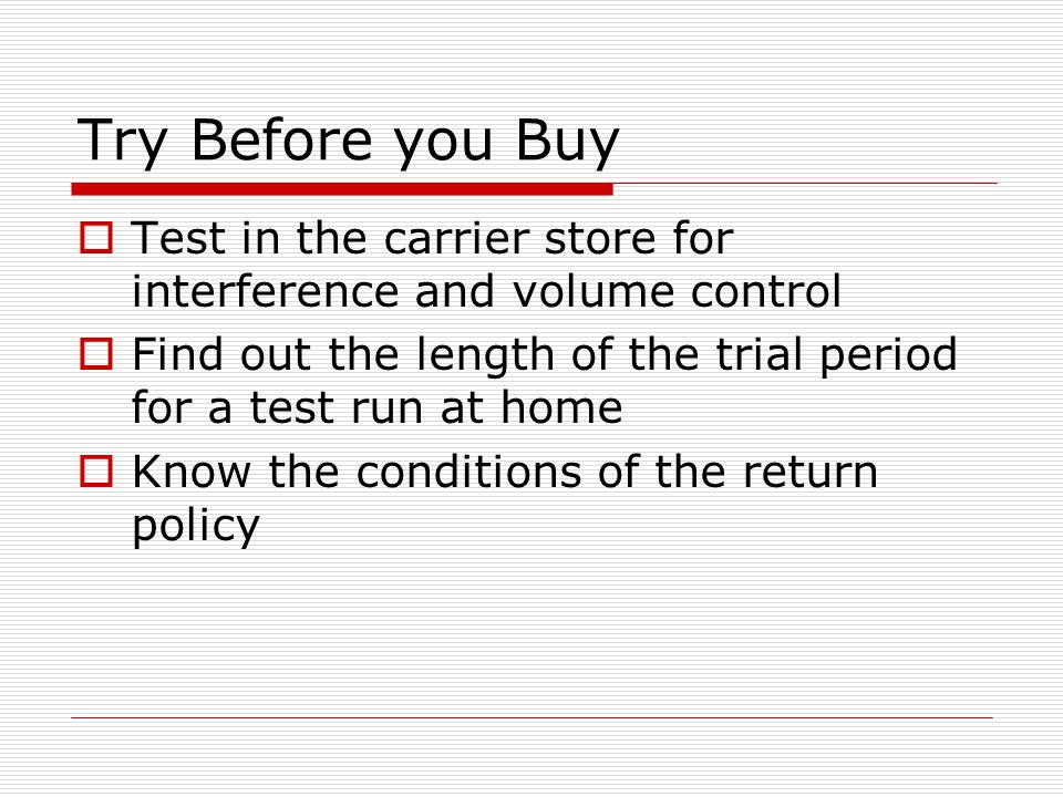 Try Before you Buy  Test in the carrier store for interference and volume control  Find out the length of the trial period for a test run at home  Know the conditions of the return policy