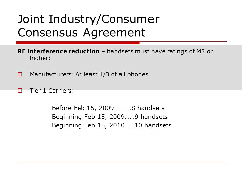 Joint Industry/Consumer Consensus Agreement RF interference reduction – handsets must have ratings of M3 or higher:  Manufacturers: At least 1/3 of all phones  Tier 1 Carriers: Before Feb 15, 2009……….8 handsets Beginning Feb 15, 2009……9 handsets Beginning Feb 15, 2010……10 handsets