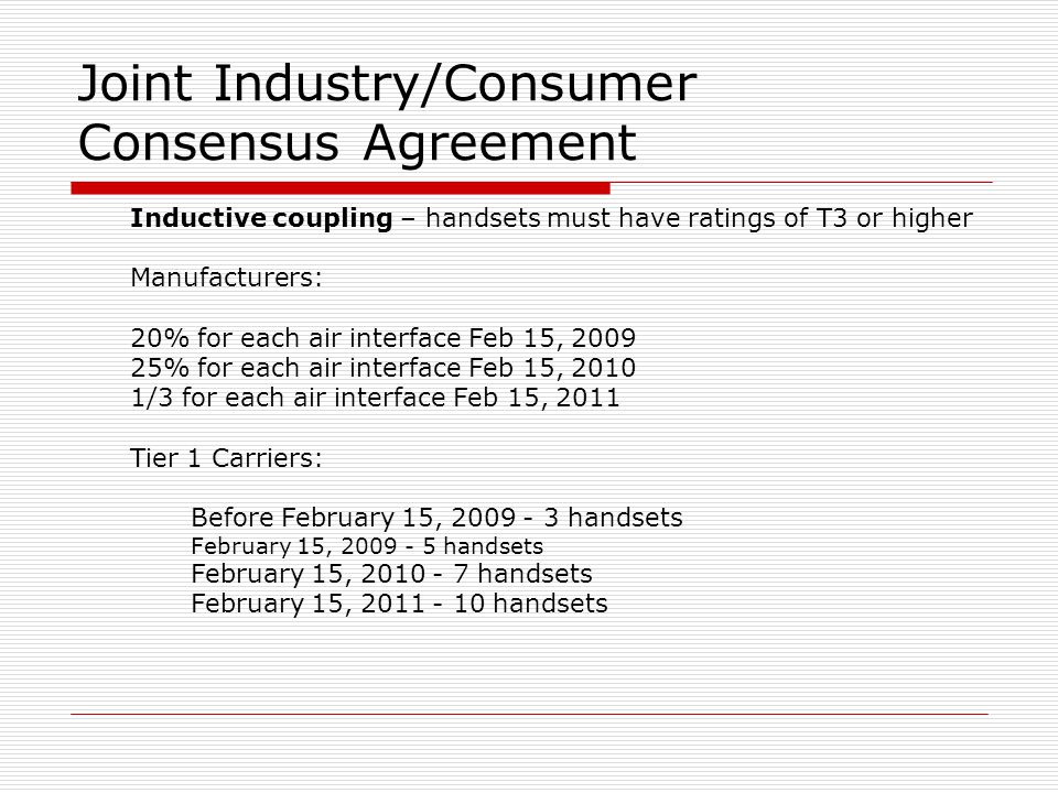 Joint Industry/Consumer Consensus Agreement Inductive coupling – handsets must have ratings of T3 or higher Manufacturers: 20% for each air interface Feb 15, 2009 25% for each air interface Feb 15, 2010 1/3 for each air interface Feb 15, 2011 Tier 1 Carriers: Before February 15, 2009 - 3 handsets February 15, 2009 - 5 handsets February 15, 2010 - 7 handsets February 15, 2011 - 10 handsets