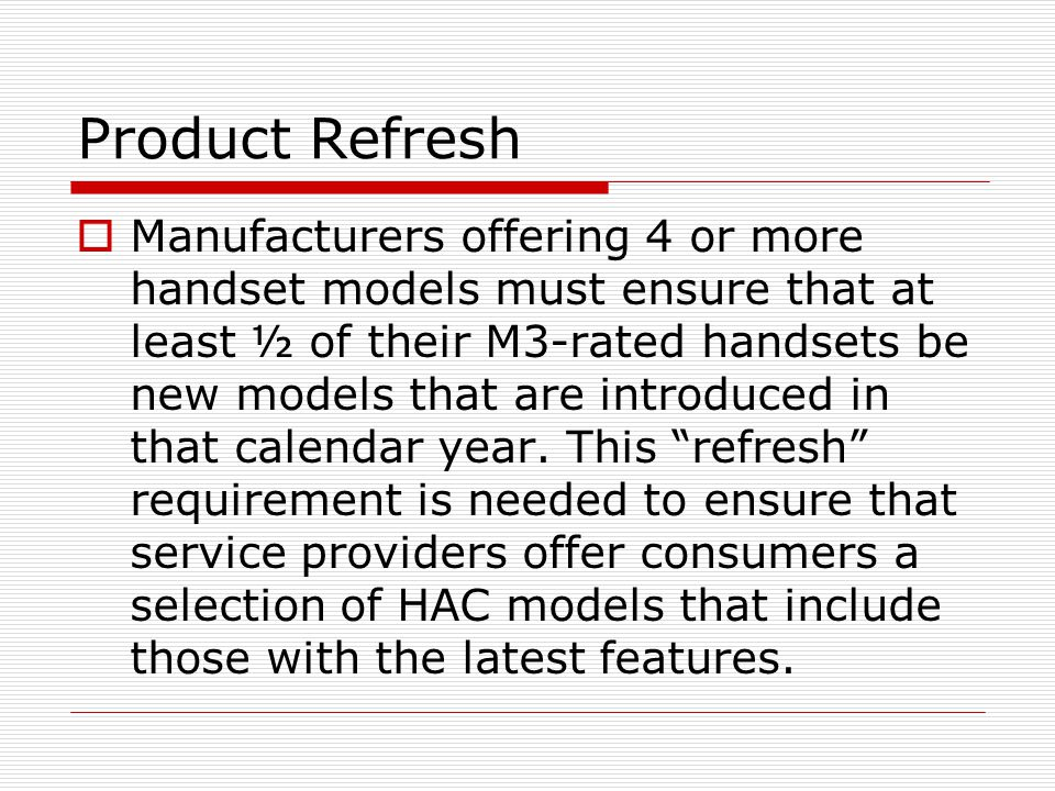 Product Refresh  Manufacturers offering 4 or more handset models must ensure that at least ½ of their M3-rated handsets be new models that are introduced in that calendar year.