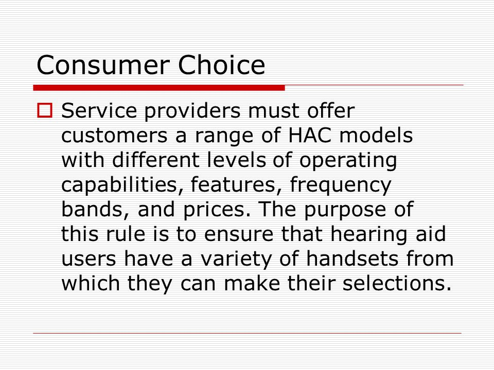Consumer Choice  Service providers must offer customers a range of HAC models with different levels of operating capabilities, features, frequency ba
