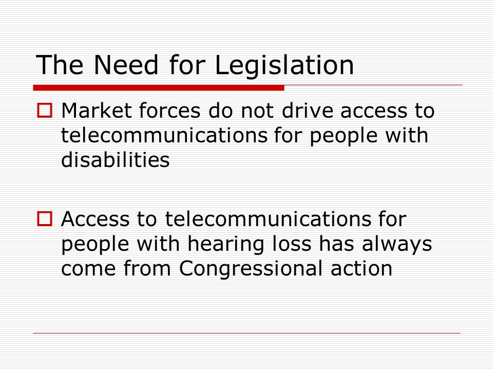 The Need for Legislation  Market forces do not drive access to telecommunications for people with disabilities  Access to telecommunications for peo