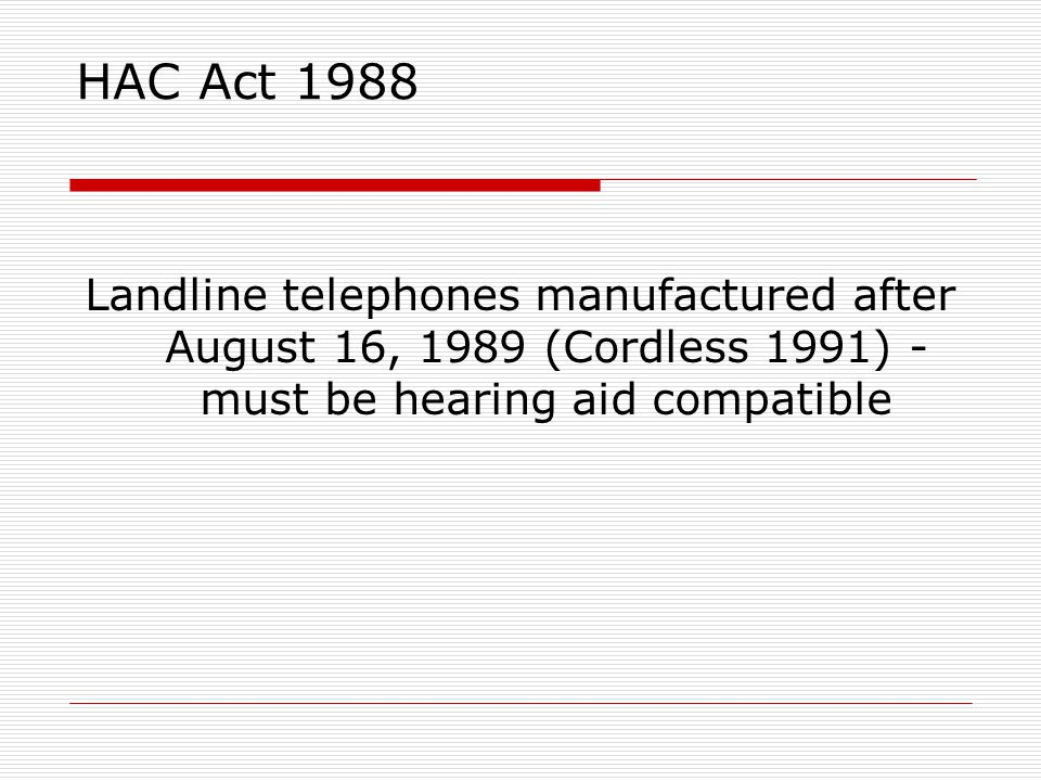 HAC Act 1988 Landline telephones manufactured after August 16, 1989 (Cordless 1991) - must be hearing aid compatible