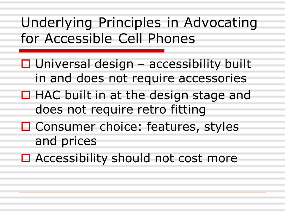 Underlying Principles in Advocating for Accessible Cell Phones  Universal design – accessibility built in and does not require accessories  HAC buil