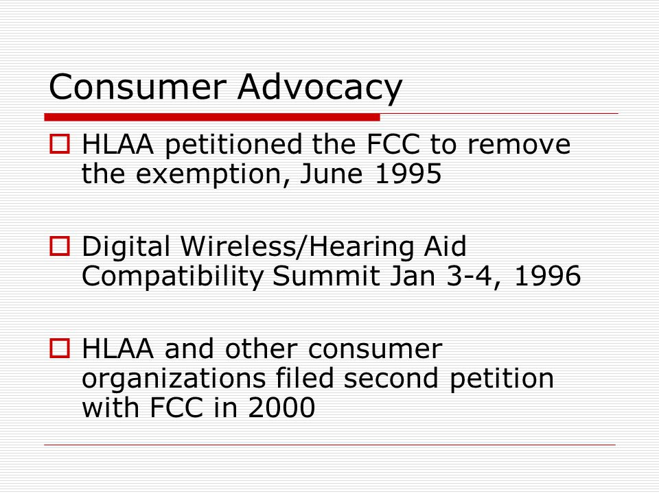 Consumer Advocacy  HLAA petitioned the FCC to remove the exemption, June 1995  Digital Wireless/Hearing Aid Compatibility Summit Jan 3-4, 1996  HLAA and other consumer organizations filed second petition with FCC in 2000