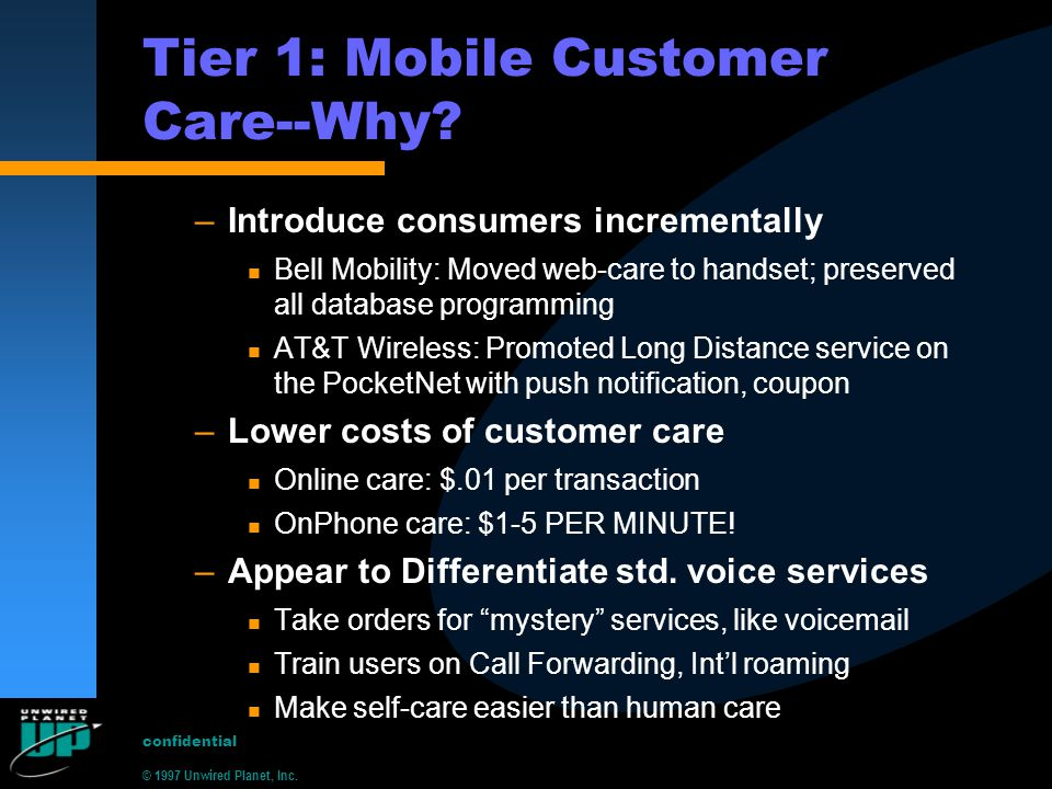 © 1997 Unwired Planet, Inc.confidential Tier 1: Mobile Customer Care--Why.